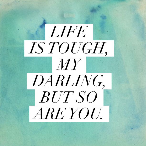 life-is-tough-my-darling-but-so-are-you-612x612