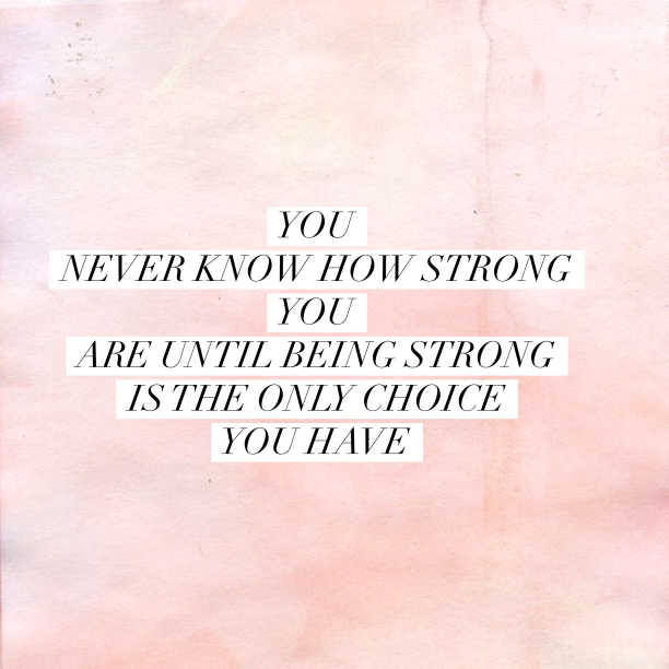 you-never-know-how-storng-you-are-until-being-strong-is-the-only-choice-you-have-612x612